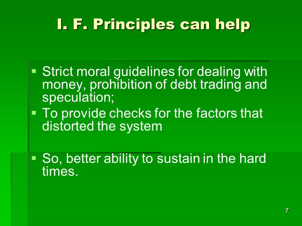 7 I. F. Principles can help Strict moral guidelines for dealing with money, prohibition of debt trading and speculation; To provide checks for the fac