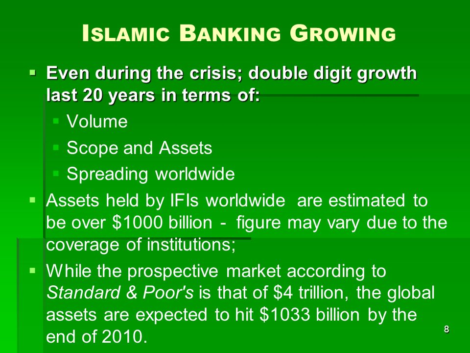 8 I SLAMIC B ANKING G ROWING Even during the crisis; double digit growth last 20 years in terms of: Even during the crisis; double digit growth last 20 years in terms of: Volume Scope and Assets Spreading worldwide Assets held by IFIs worldwide are estimated to be over $1000 billion - figure may vary due to the coverage of institutions; While the prospective market according to Standard & Poor s is that of $4 trillion, the global assets are expected to hit $1033 billion by the end of 2010.