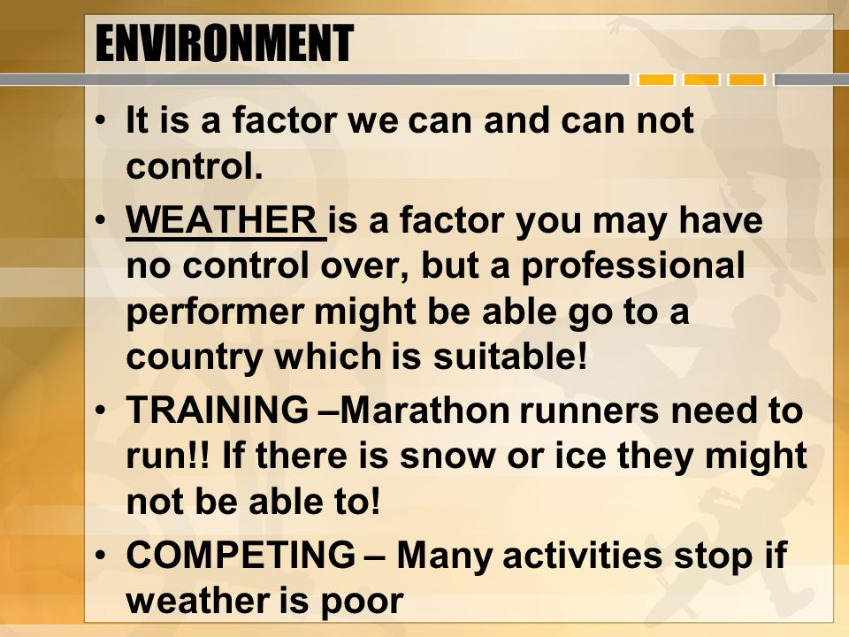 ENVIRONMENT It is a factor we can and can not control. WEATHER is a factor you may have no control over, but a professional performer might be able go