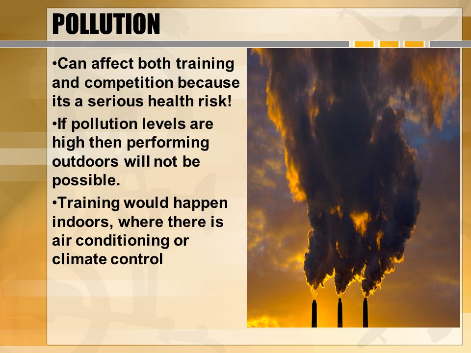POLLUTION Can affect both training and competition because its a serious health risk! If pollution levels are high then performing outdoors will not b