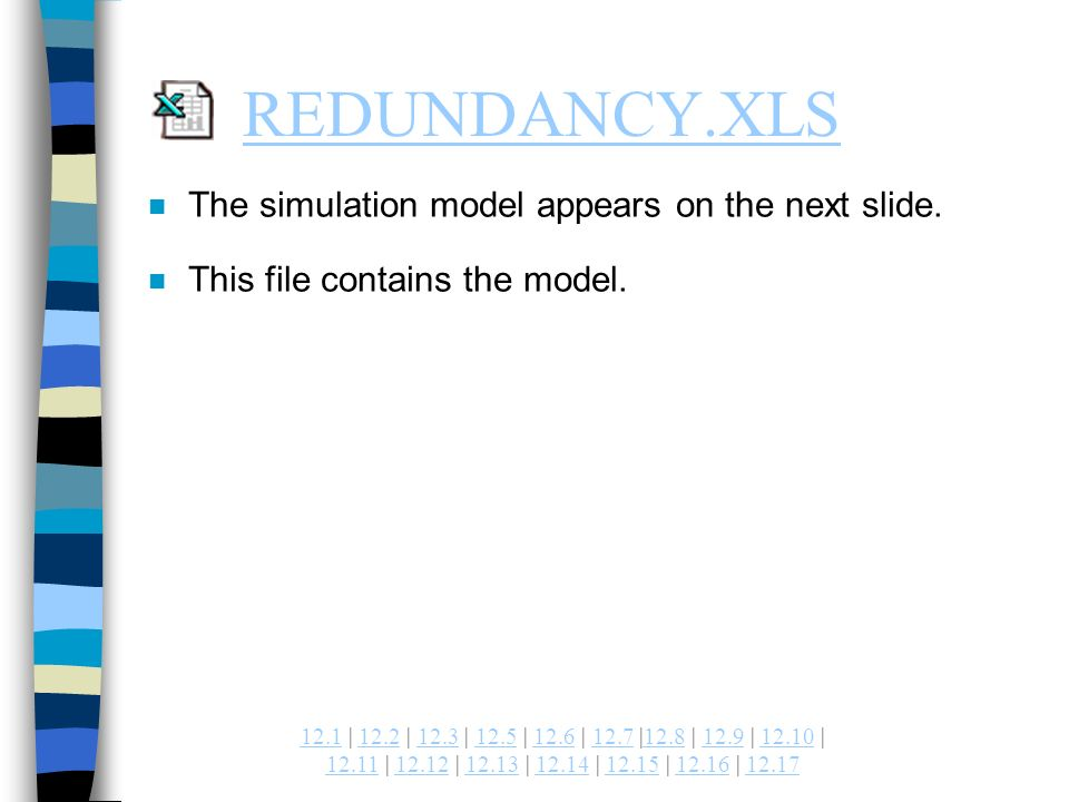 | 12.2 | 12.3 | 12.5 | 12.6 | 12.7 |12.8 | 12.9 | | | | | | | | REDUNDANCY.XLS n The simulation model appears on the next slide.