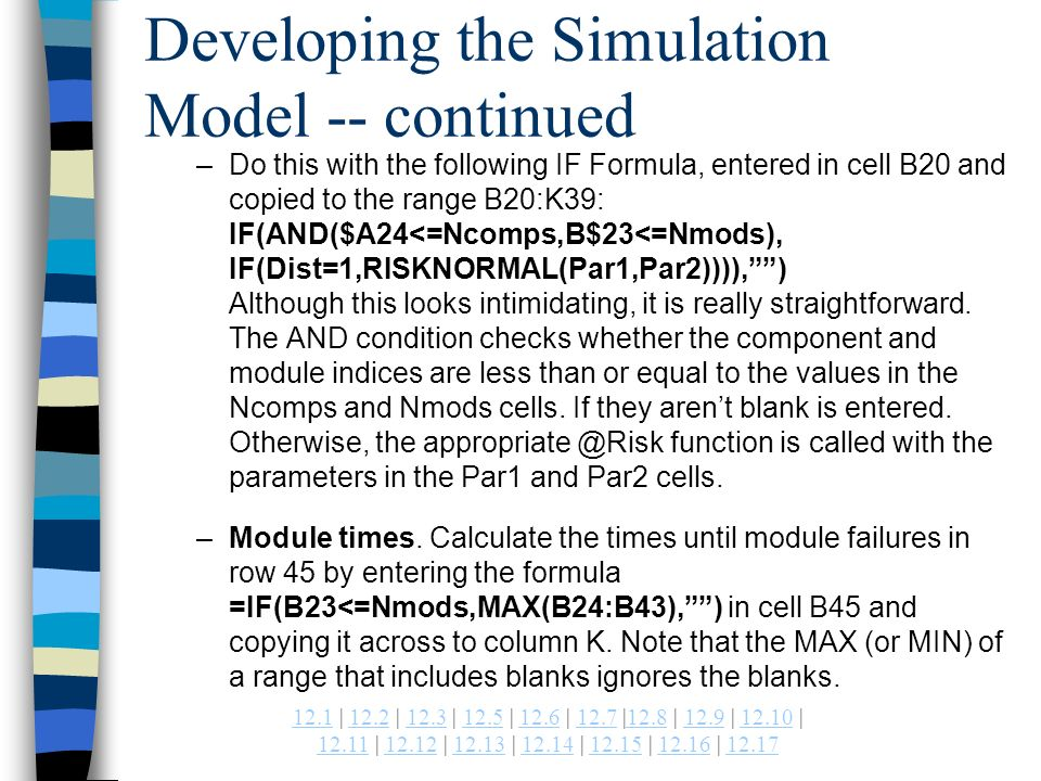 | 12.2 | 12.3 | 12.5 | 12.6 | 12.7 |12.8 | 12.9 | | | | | | | | Developing the Simulation Model -- continued –Do this with the following IF Formula, entered in cell B20 and copied to the range B20:K39: IF(AND($A24<=Ncomps,B$23<=Nmods), IF(Dist=1,RISKNORMAL(Par1,Par2)))),) Although this looks intimidating, it is really straightforward.