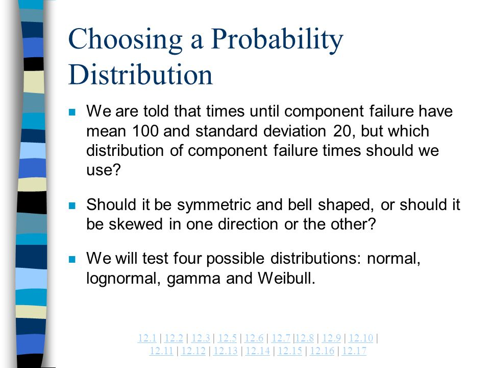 | 12.2 | 12.3 | 12.5 | 12.6 | 12.7 |12.8 | 12.9 | | | | | | | | Choosing a Probability Distribution n We are told that times until component failure have mean 100 and standard deviation 20, but which distribution of component failure times should we use.