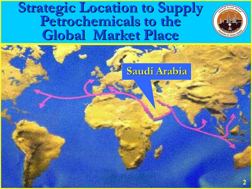 Strategic Location to Supply Petrochemicals to the Global Market Place Strategic Location to Supply Petrochemicals to the Global Market Place Saudi Ar