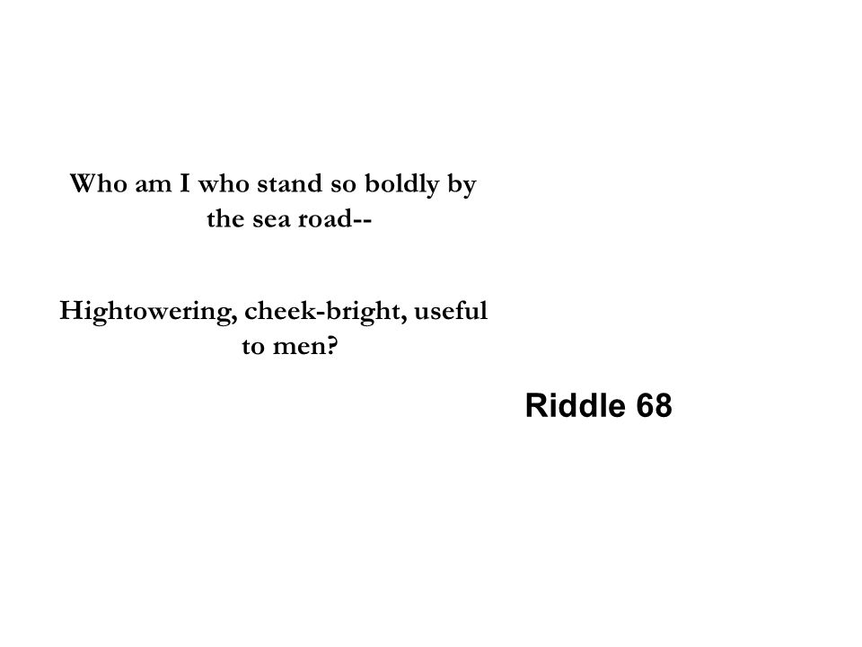 Who am I who stand so boldly by the sea road-- Hightowering, cheek-bright, useful to men? Riddle 68