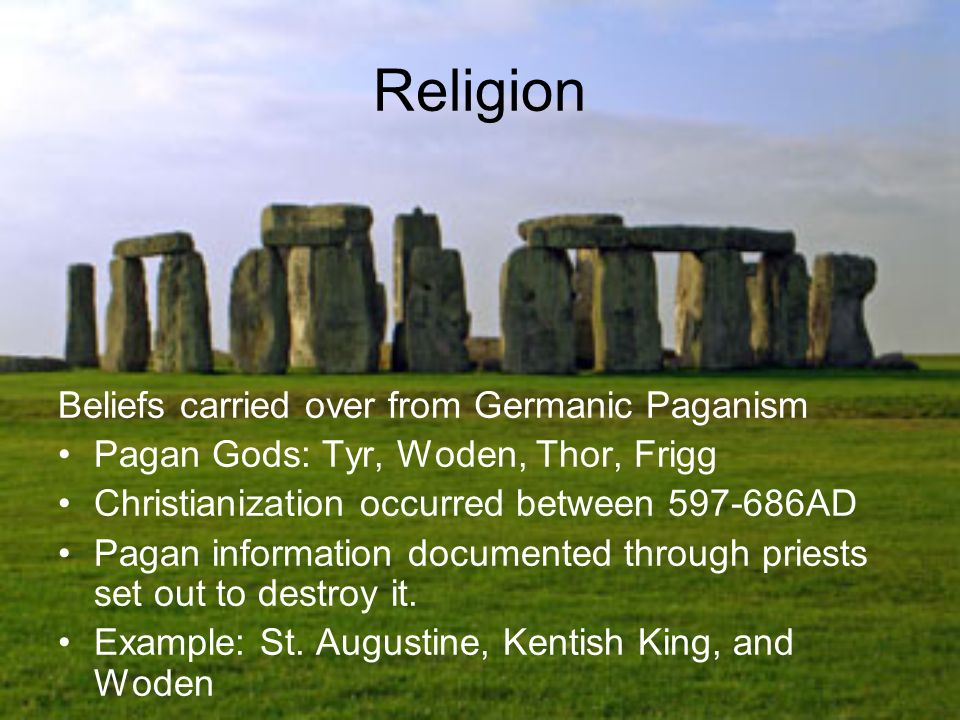Religion Beliefs carried over from Germanic Paganism Pagan Gods: Tyr, Woden, Thor, Frigg Christianization occurred between 597-686AD Pagan information