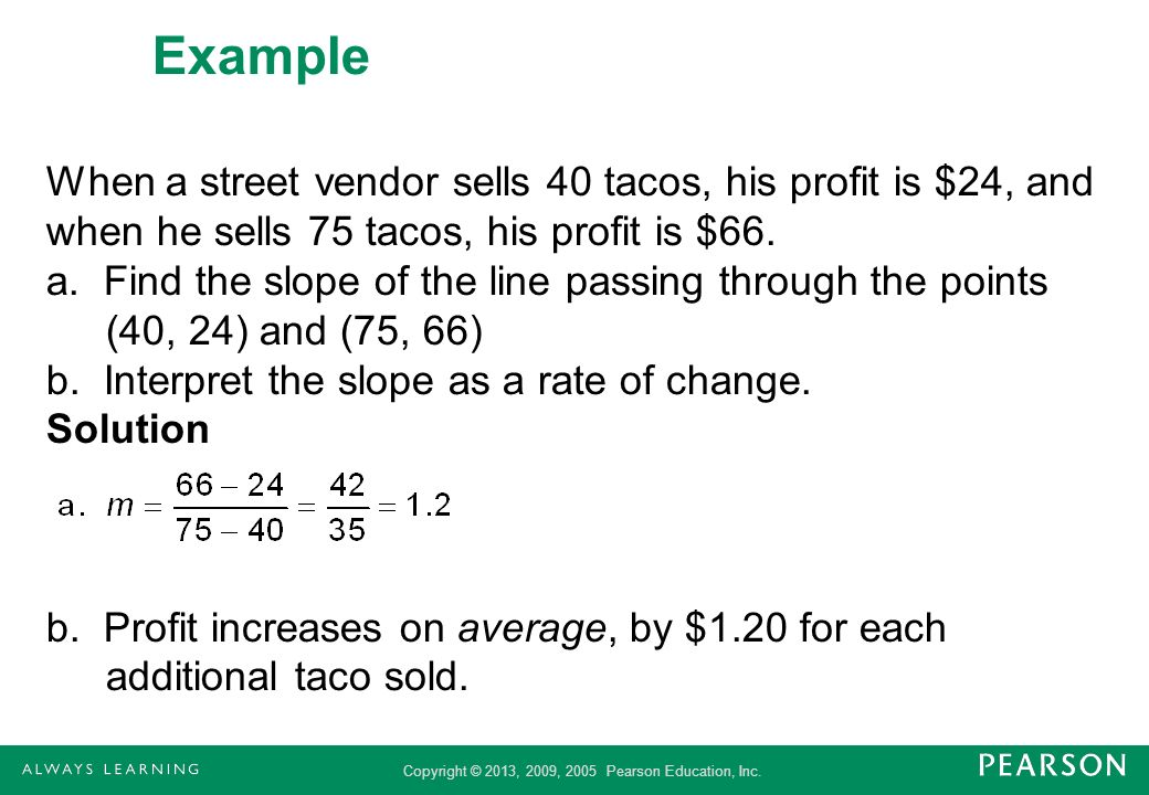 Copyright © 2013, 2009, 2005 Pearson Education, Inc. Example When a street vendor sells 40 tacos, his profit is $24, and when he sells 75 tacos, his p