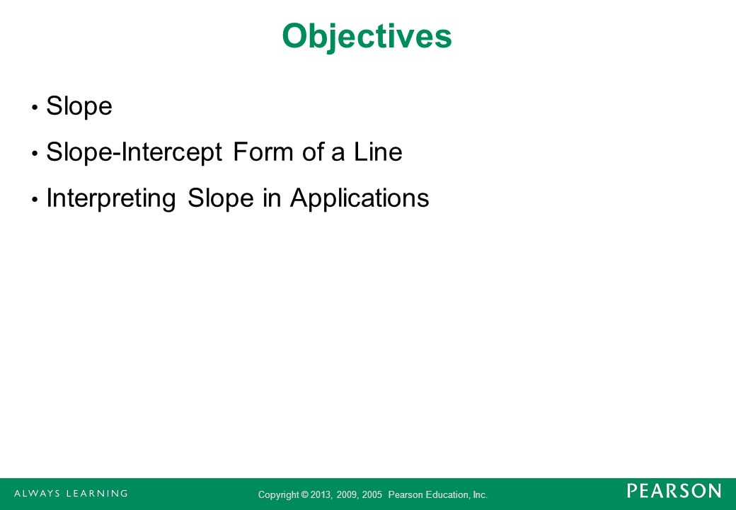 Copyright © 2013, 2009, 2005 Pearson Education, Inc. Objectives Slope Slope-Intercept Form of a Line Interpreting Slope in Applications