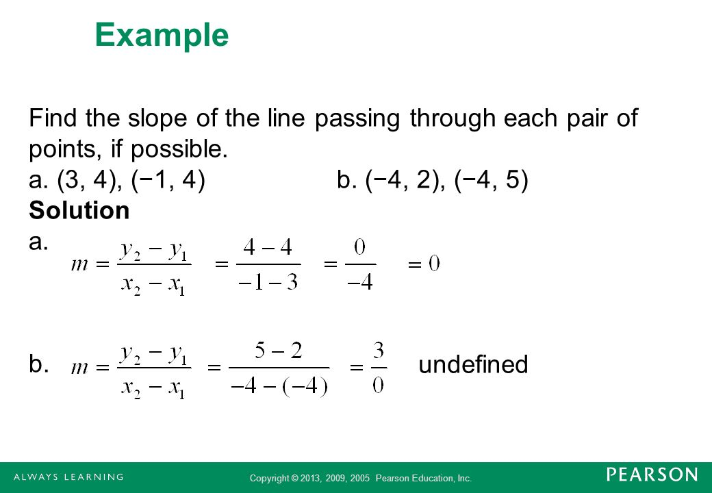 Copyright © 2013, 2009, 2005 Pearson Education, Inc. Example Find the slope of the line passing through each pair of points, if possible. a. (3, 4), (
