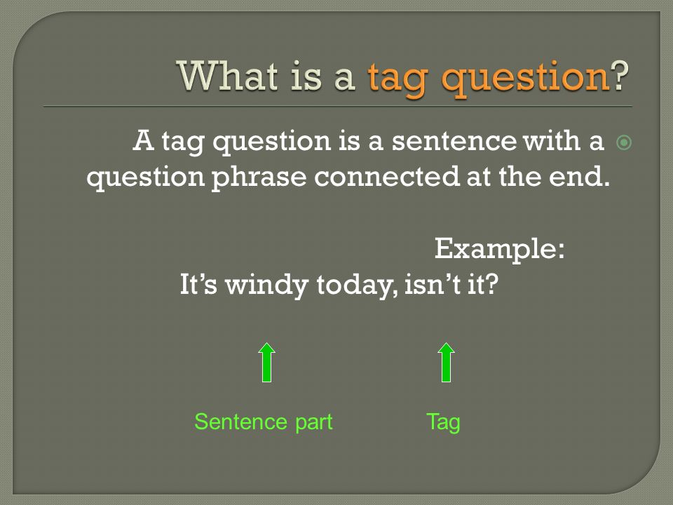 A tag question is a sentence with a question phrase connected at the end. Example: Its windy today, isnt it? Sentence partTag