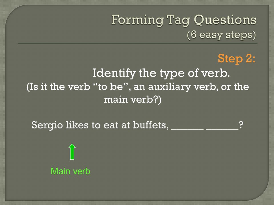 Step 2: Identify the type of verb. (Is it the verb to be, an auxiliary verb, or the main verb?) Sergio likes to eat at buffets, ______ ______? Main ve