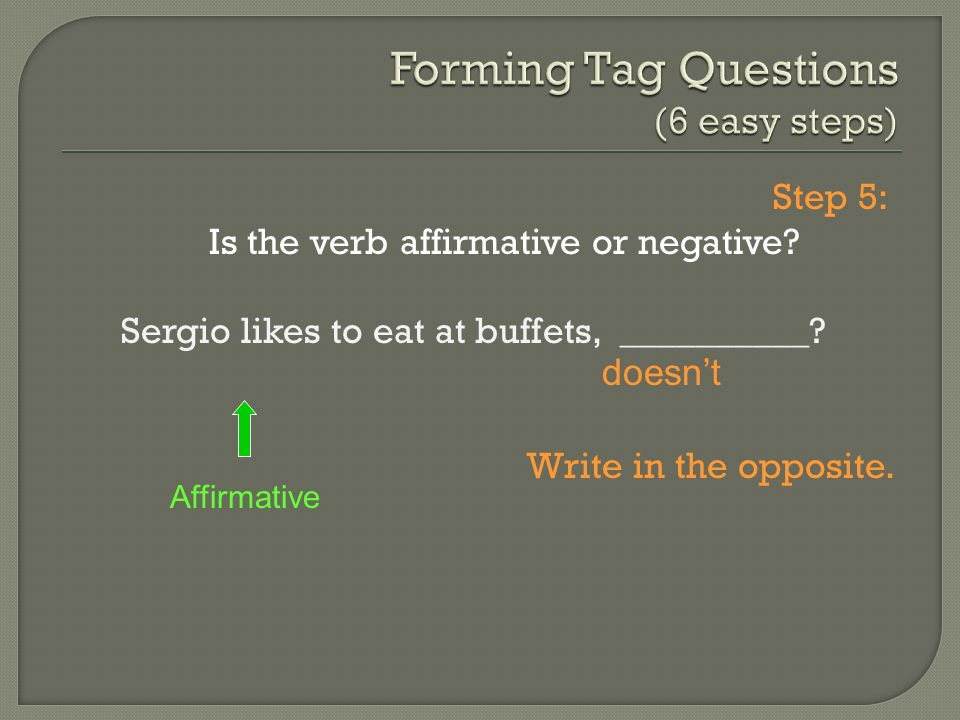 Step 5: Is the verb affirmative or negative? Sergio likes to eat at buffets, __________? Write in the opposite. Affirmative doesnt