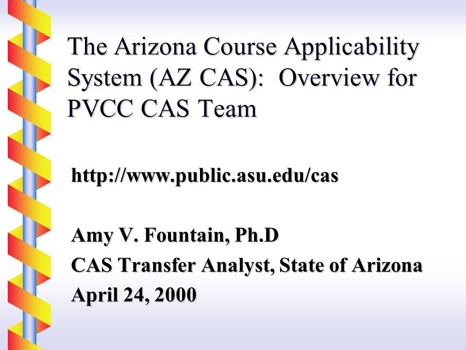 The Arizona Course Applicability System (AZ CAS): Overview for PVCC CAS Team http://www.public.asu.edu/cas Amy V.