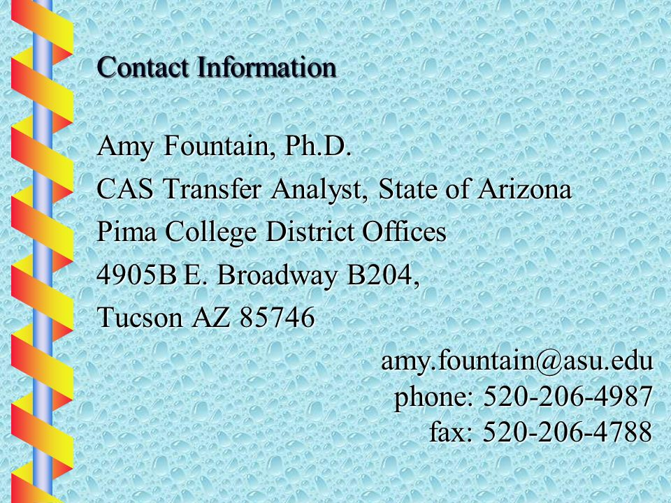 Contact Information Amy Fountain, Ph.D. CAS Transfer Analyst, State of Arizona Pima College District Offices 4905B E. Broadway B204, Tucson AZ 85746 a