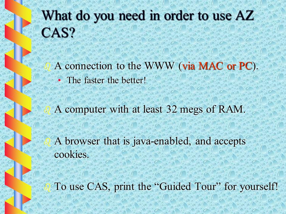 What do you need in order to use AZ CAS. b A connection to the WWW (via MAC or PC).