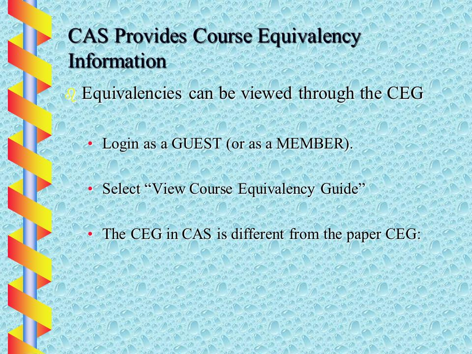 CAS Provides Course Equivalency Information b Equivalencies can be viewed through the CEG Login as a GUEST (or as a MEMBER).Login as a GUEST (or as a MEMBER).