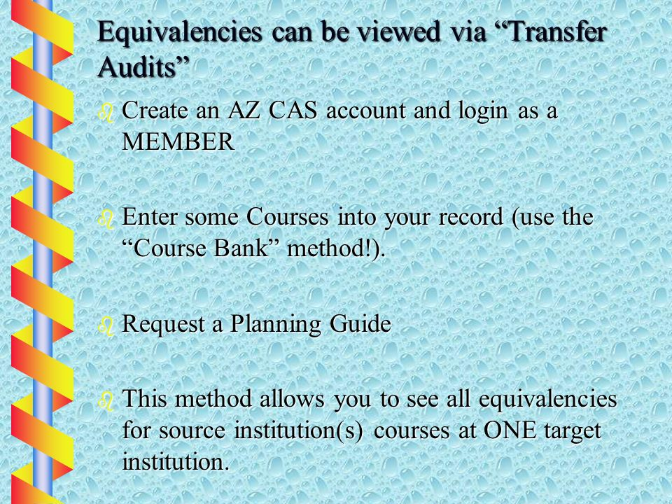 Equivalencies can be viewed via Transfer Audits b Create an AZ CAS account and login as a MEMBER b Enter some Courses into your record (use the Course Bank method!).
