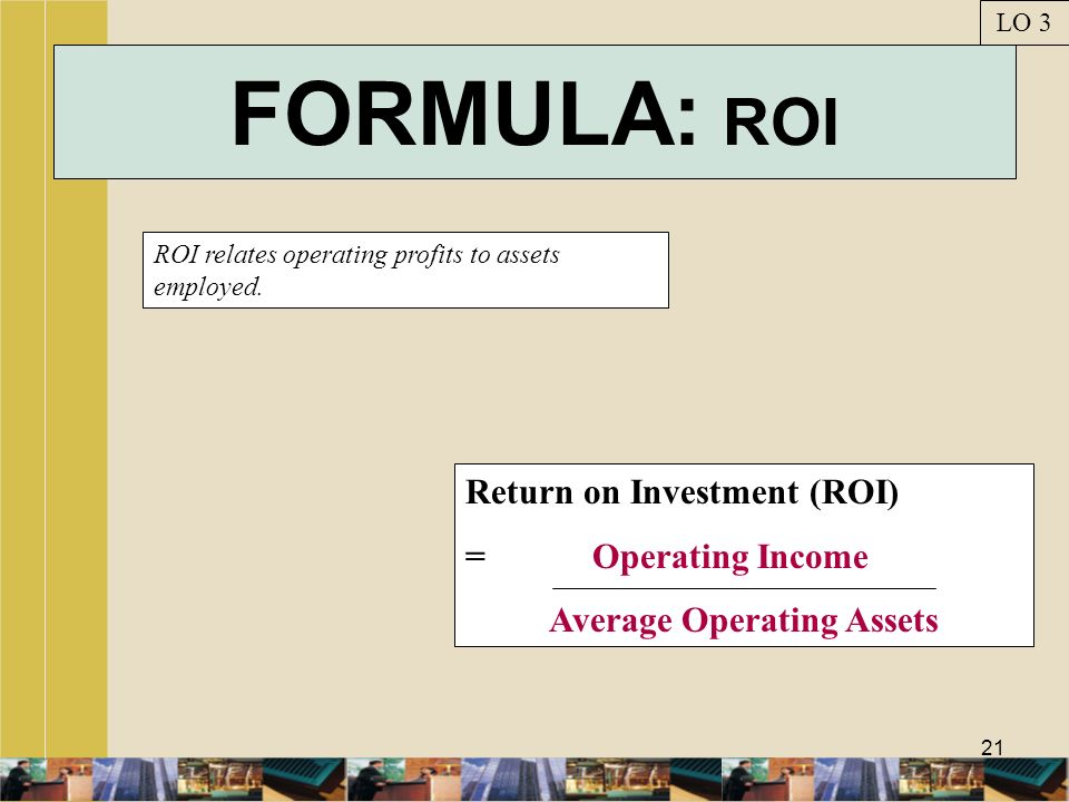 21 FORMULA: ROI ROI relates operating profits to assets employed. LO 3 Return on Investment (ROI) = Operating Income Average Operating Assets