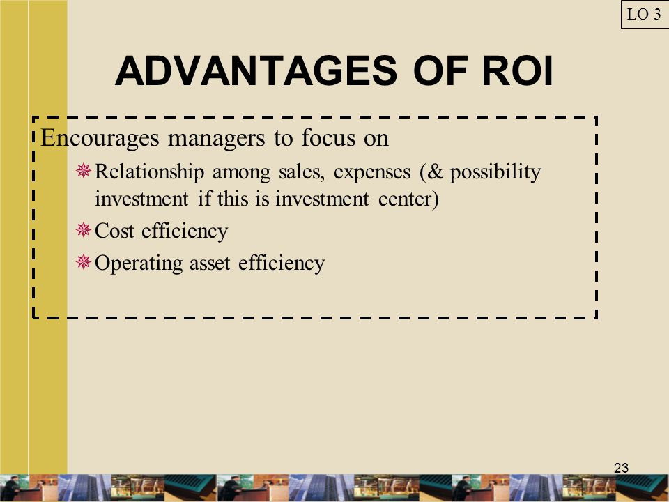 23 ADVANTAGES OF ROI Encourages managers to focus on Relationship among sales, expenses (& possibility investment if this is investment center) Cost e