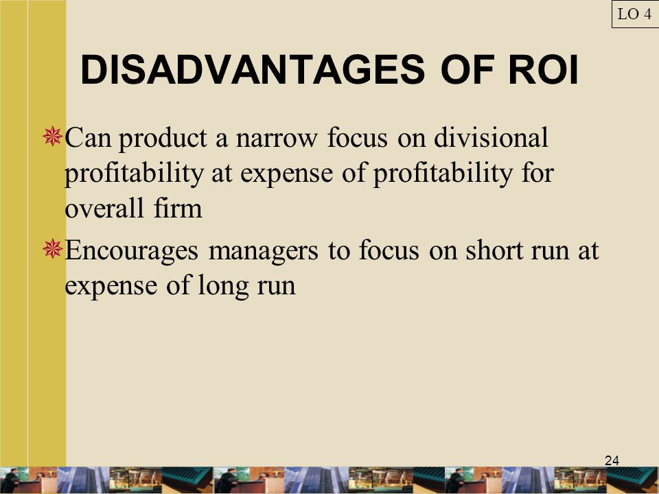 24 DISADVANTAGES OF ROI Can product a narrow focus on divisional profitability at expense of profitability for overall firm Encourages managers to foc