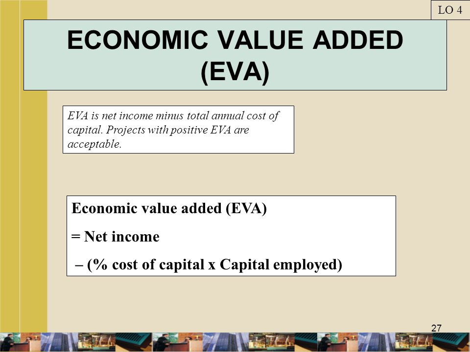27 ECONOMIC VALUE ADDED (EVA) EVA is net income minus total annual cost of capital. Projects with positive EVA are acceptable. LO 4 Economic value add