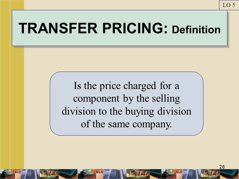 28 TRANSFER PRICING: Definition Is the price charged for a component by the selling division to the buying division of the same company. LO 5