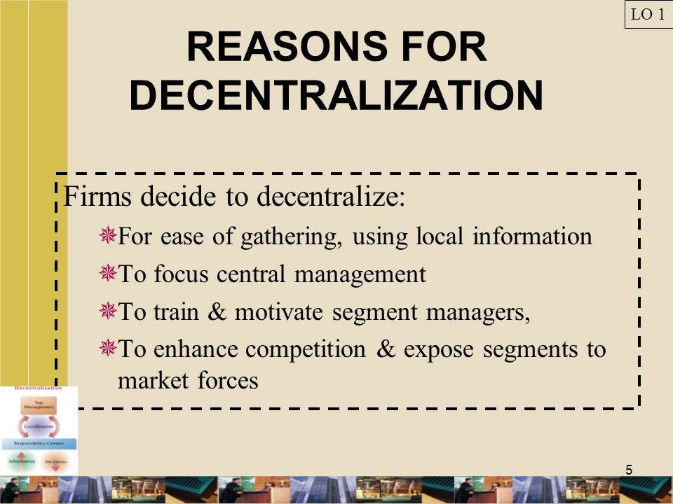 5 REASONS FOR DECENTRALIZATION Firms decide to decentralize: For ease of gathering, using local information To focus central management To train & mot