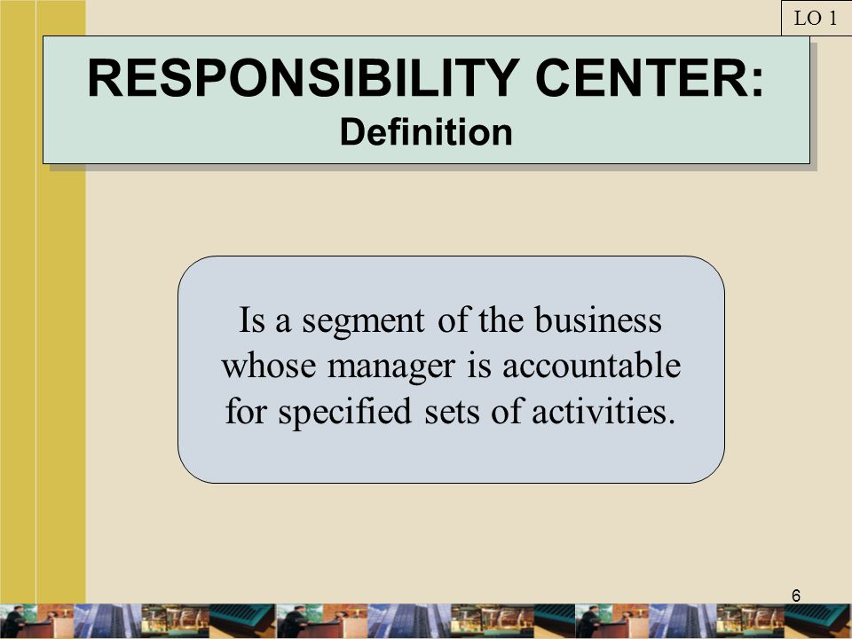 6 RESPONSIBILITY CENTER: Definition Is a segment of the business whose manager is accountable for specified sets of activities. LO 1
