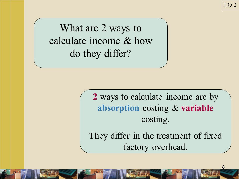 8 What are 2 ways to calculate income & how do they differ? 2 ways to calculate income are by absorption costing & variable costing. They differ in th