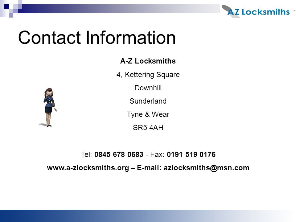 Contact Information A-Z Locksmiths 4, Kettering Square Downhill Sunderland Tyne & Wear SR5 4AH Tel: Fax: –   TM