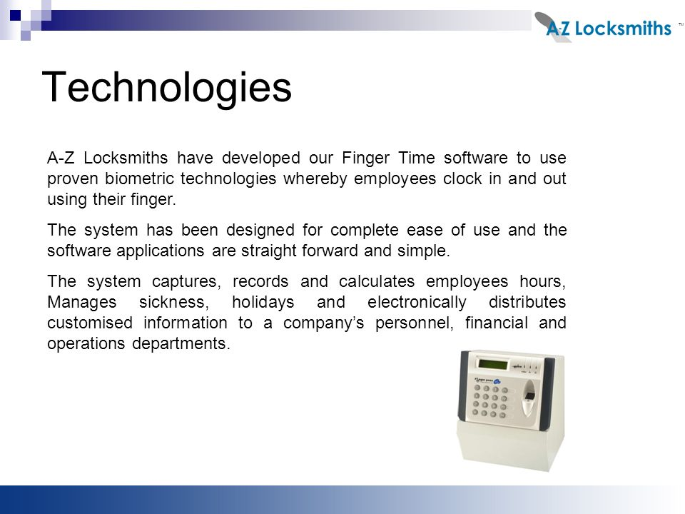 Technologies A-Z Locksmiths have developed our Finger Time software to use proven biometric technologies whereby employees clock in and out using their finger.