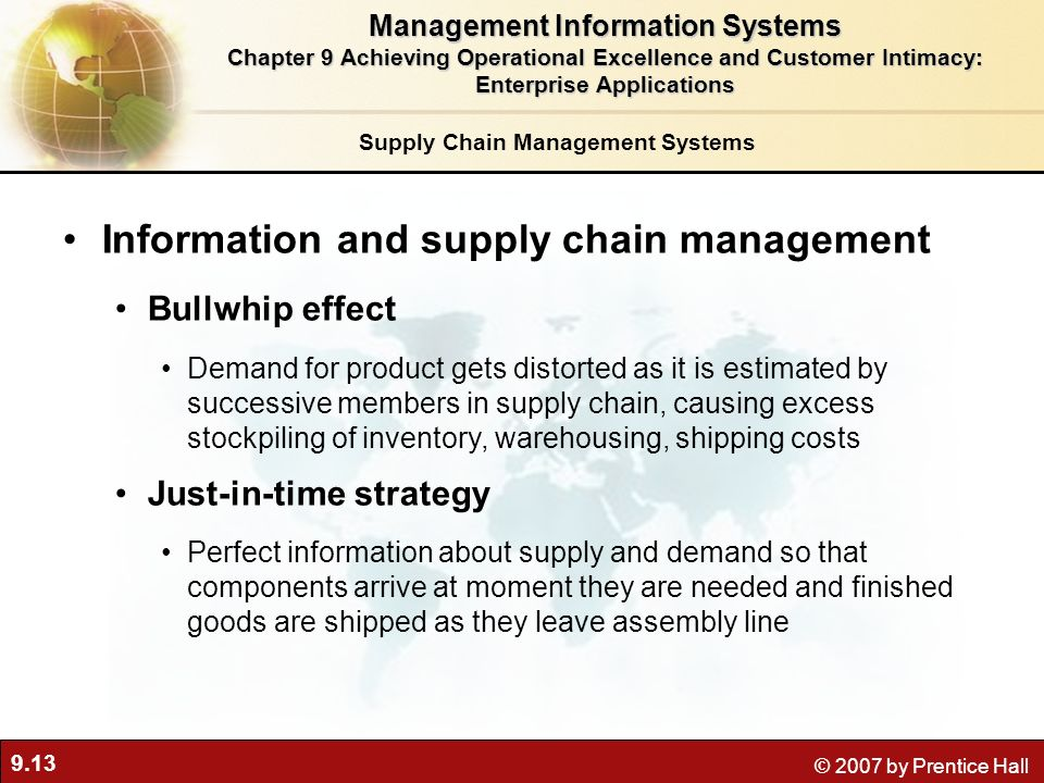 9.13 © 2007 by Prentice Hall Supply Chain Management Systems Information and supply chain management Bullwhip effect Demand for product gets distorted as it is estimated by successive members in supply chain, causing excess stockpiling of inventory, warehousing, shipping costs Just-in-time strategy Perfect information about supply and demand so that components arrive at moment they are needed and finished goods are shipped as they leave assembly line Management Information Systems Chapter 9 Achieving Operational Excellence and Customer Intimacy: Enterprise Applications