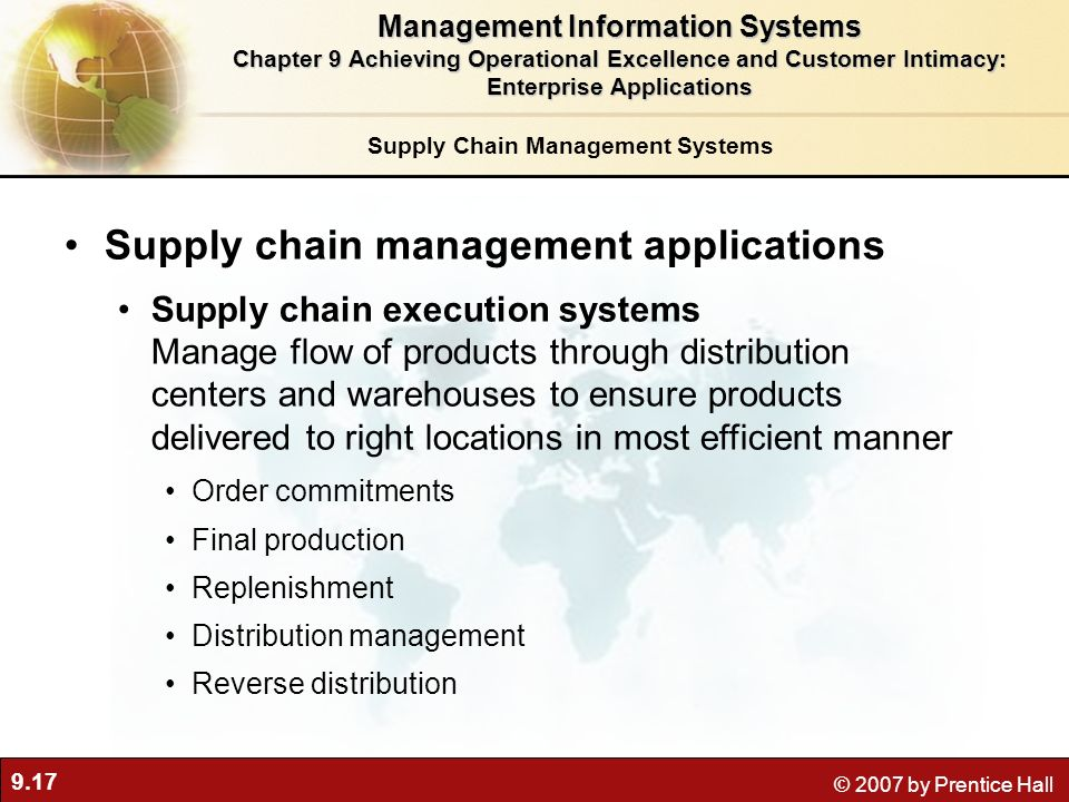 9.17 © 2007 by Prentice Hall Supply Chain Management Systems Supply chain management applications Supply chain execution systems Manage flow of products through distribution centers and warehouses to ensure products delivered to right locations in most efficient manner Order commitments Final production Replenishment Distribution management Reverse distribution Management Information Systems Chapter 9 Achieving Operational Excellence and Customer Intimacy: Enterprise Applications