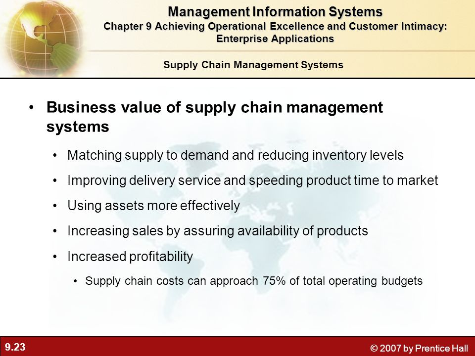 9.23 © 2007 by Prentice Hall Supply Chain Management Systems Business value of supply chain management systems Matching supply to demand and reducing inventory levels Improving delivery service and speeding product time to market Using assets more effectively Increasing sales by assuring availability of products Increased profitability Supply chain costs can approach 75% of total operating budgets Management Information Systems Chapter 9 Achieving Operational Excellence and Customer Intimacy: Enterprise Applications