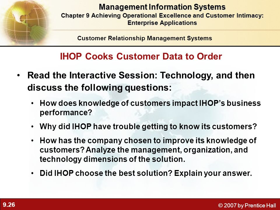9.26 © 2007 by Prentice Hall Read the Interactive Session: Technology, and then discuss the following questions: How does knowledge of customers impact IHOPs business performance.