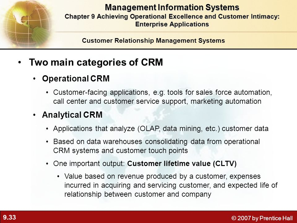 9.33 © 2007 by Prentice Hall Customer Relationship Management Systems Two main categories of CRM Operational CRM Customer-facing applications, e.g.