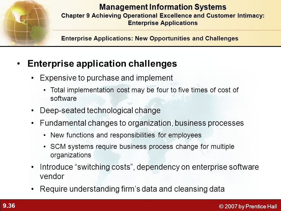 9.36 © 2007 by Prentice Hall Enterprise Applications: New Opportunities and Challenges Enterprise application challenges Expensive to purchase and implement Total implementation cost may be four to five times of cost of software Deep-seated technological change Fundamental changes to organization, business processes New functions and responsibilities for employees SCM systems require business process change for multiple organizations Introduce switching costs, dependency on enterprise software vendor Require understanding firms data and cleansing data Management Information Systems Chapter 9 Achieving Operational Excellence and Customer Intimacy: Enterprise Applications