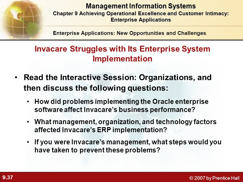 9.37 © 2007 by Prentice Hall Read the Interactive Session: Organizations, and then discuss the following questions: How did problems implementing the Oracle enterprise software affect Invacares business performance.