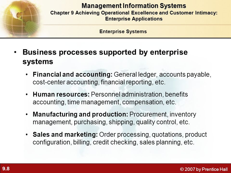 9.8 © 2007 by Prentice Hall Enterprise Systems Business processes supported by enterprise systems Financial and accounting: General ledger, accounts payable, cost-center accounting, financial reporting, etc.