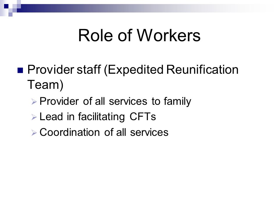 Role of Workers Provider staff (Expedited Reunification Team) Provider of all services to family Lead in facilitating CFTs Coordination of all service