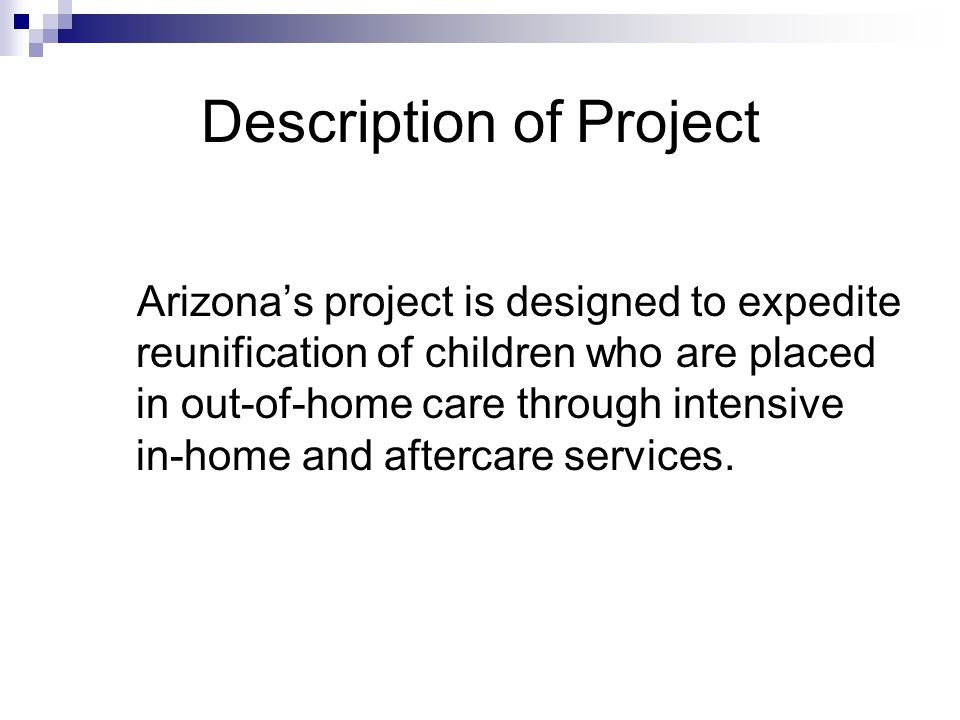 Description of Project Target population are children who are: in out-of-home placement for no more than 9 months; in congregate care or licensed foster care settings; for whom reunification is a case goal; and for whom the juvenile court concurs with a case plan of expedited reunification