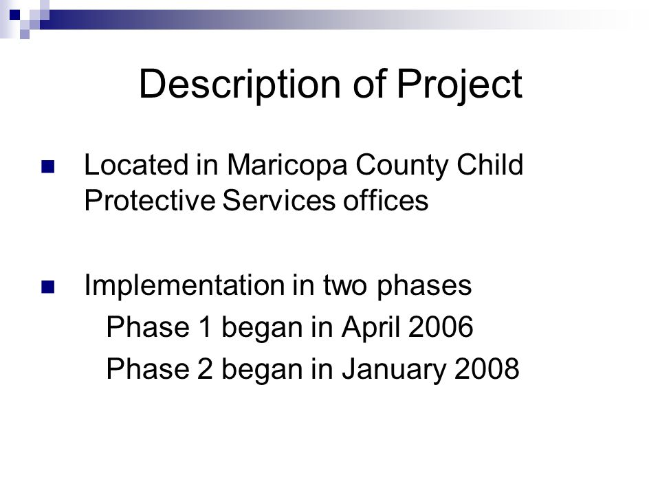 Description of Project Located in Maricopa County Child Protective Services offices Implementation in two phases Phase 1 began in April 2006 Phase 2 b