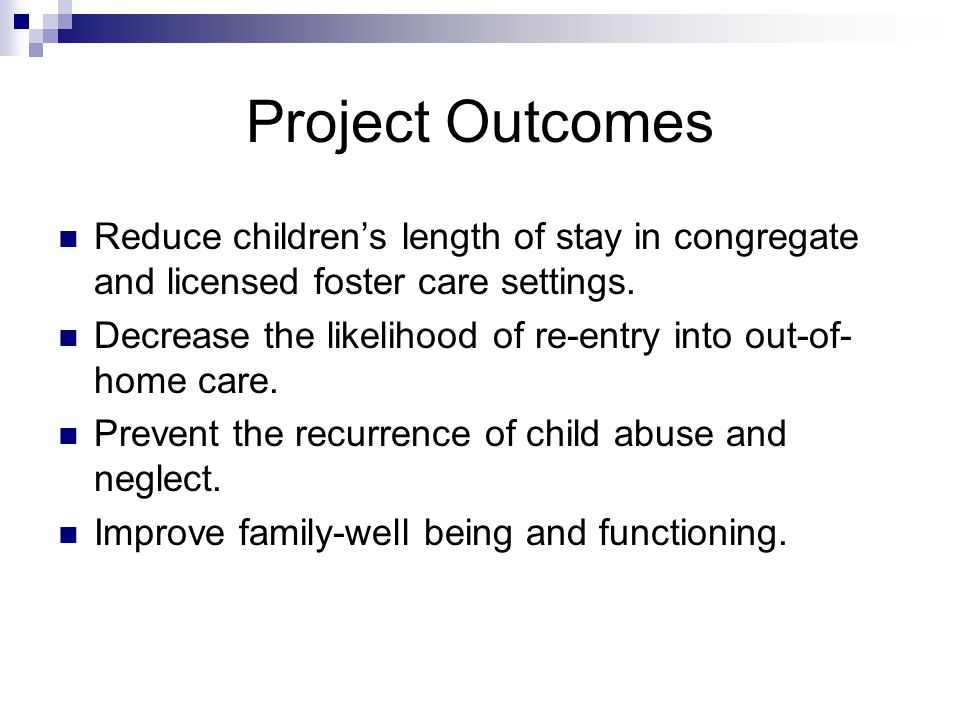 Project Outcomes Reduce childrens length of stay in congregate and licensed foster care settings. Decrease the likelihood of re-entry into out-of- hom