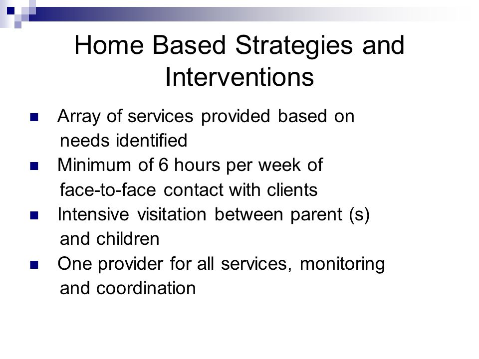 Home Based Strategies and Interventions Array of services provided based on needs identified Minimum of 6 hours per week of face-to-face contact with