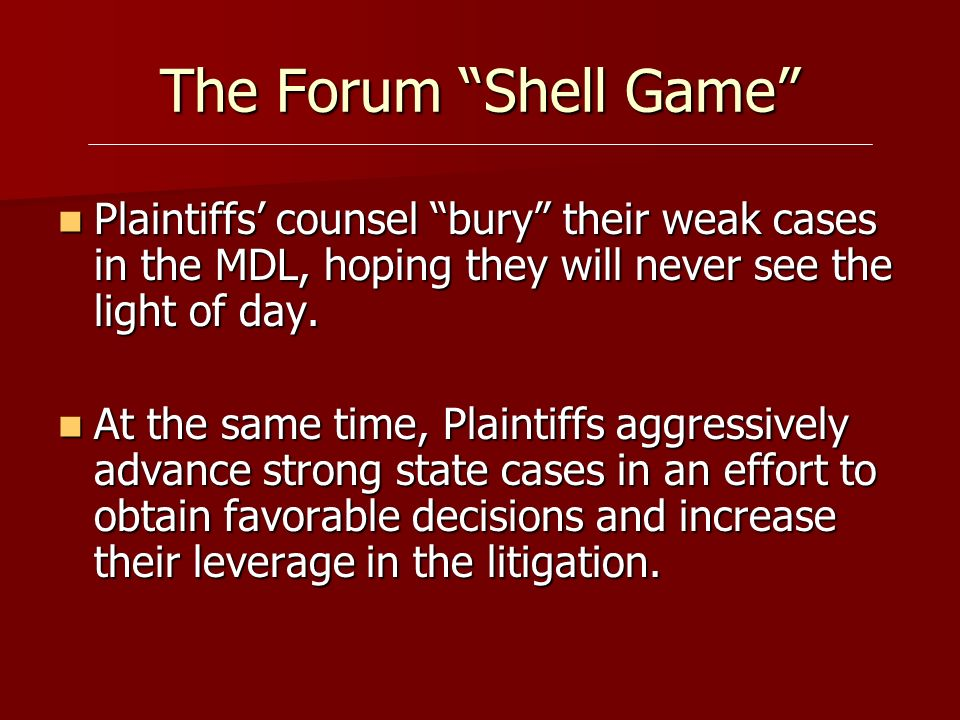 The Forum Shell Game Plaintiffs counsel bury their weak cases in the MDL, hoping they will never see the light of day. Plaintiffs counsel bury their w