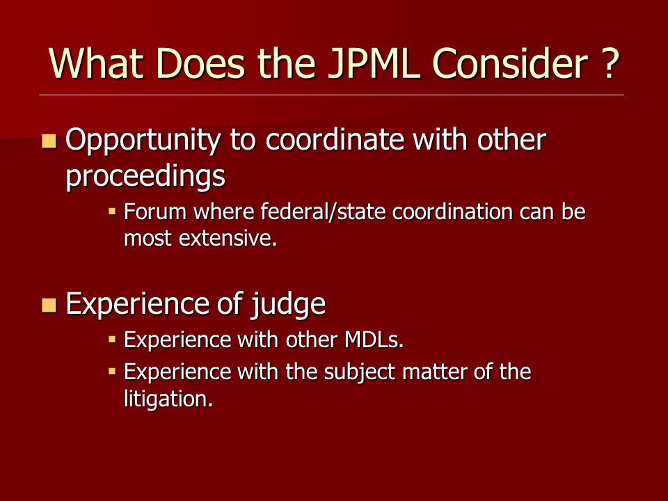 What Does the JPML Consider ? Opportunity to coordinate with other proceedings Opportunity to coordinate with other proceedings Forum where federal/st