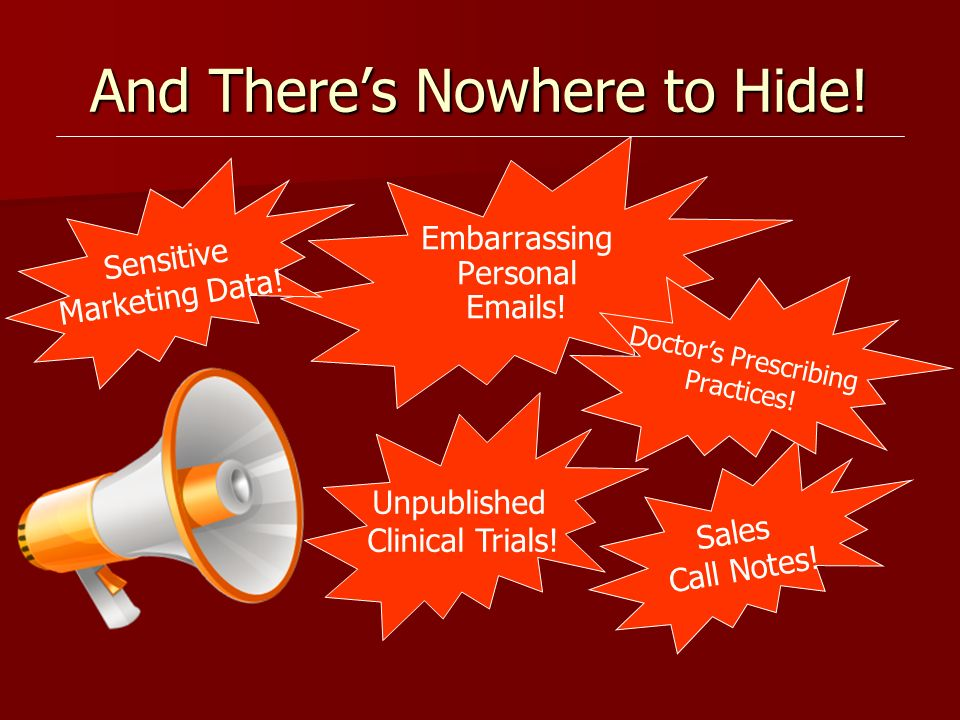 And Theres Nowhere to Hide! Sales Call Notes! Embarrassing Personal Emails! Sensitive Marketing Data! Doctors Prescribing Practices! Unpublished Clini