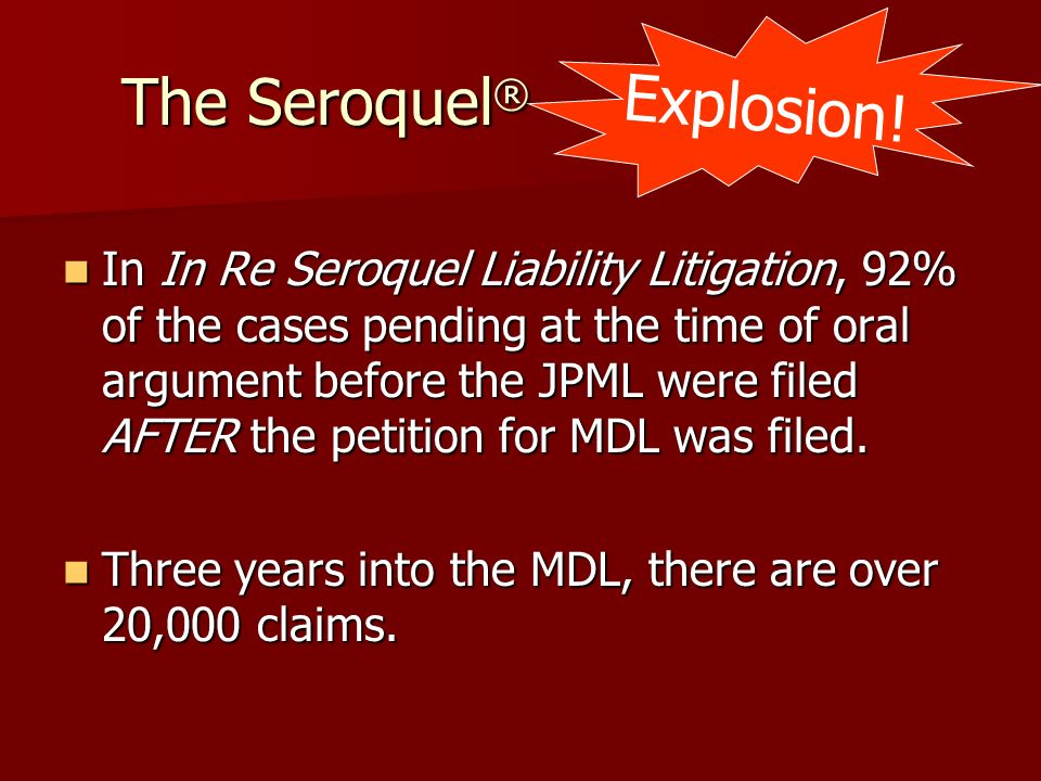 The Seroquel ® In In Re Seroquel Liability Litigation, 92% of the cases pending at the time of oral argument before the JPML were filed AFTER the peti