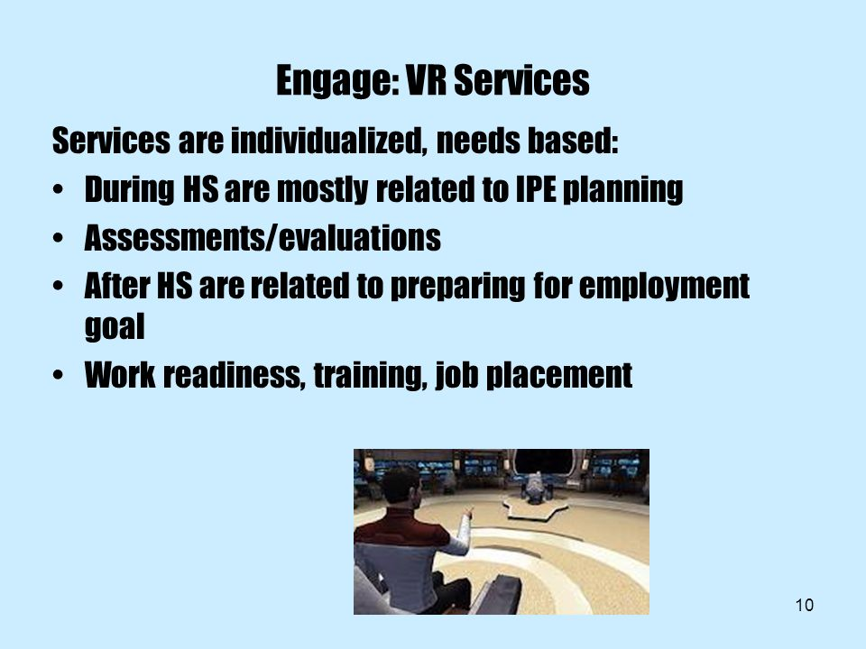 10 Engage: VR Services Services are individualized, needs based: During HS are mostly related to IPE planning Assessments/evaluations After HS are related to preparing for employment goal Work readiness, training, job placement