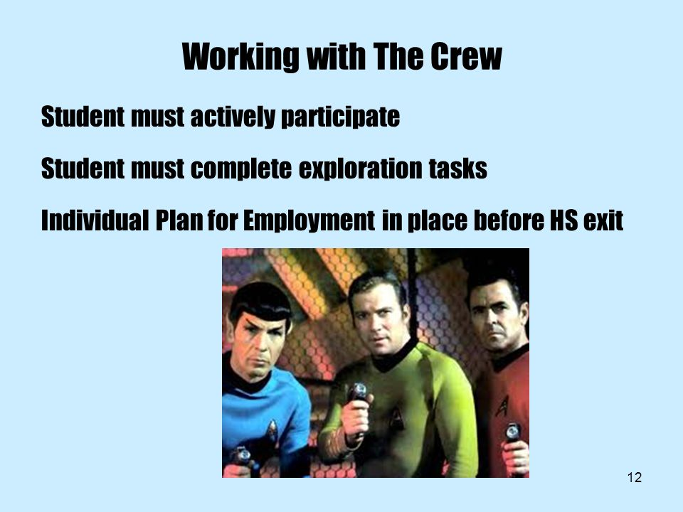 12 Working with The Crew Student must actively participate Student must complete exploration tasks Individual Plan for Employment in place before HS exit